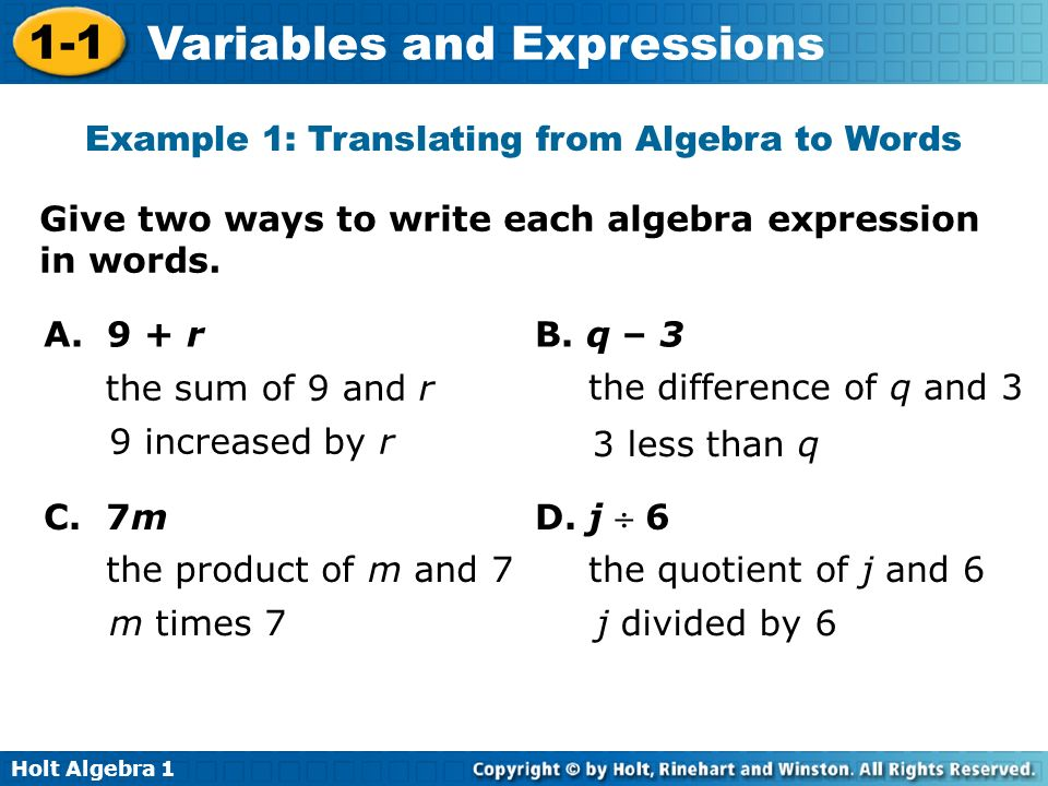 Holt Algebra 1 1-1 Variables and Expressions Give two ways to write each algebra expression in words. A. 9 + r B. q – 3 the sum of 9 and r 9 increased