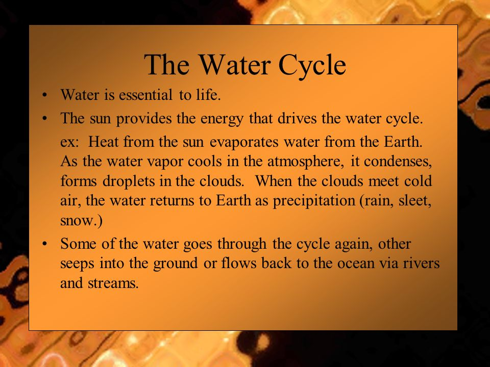 Water is essential to life. The sun provides the energy that drives the water cycle. ex: Heat from the sun evaporates water from the Earth. As the wat