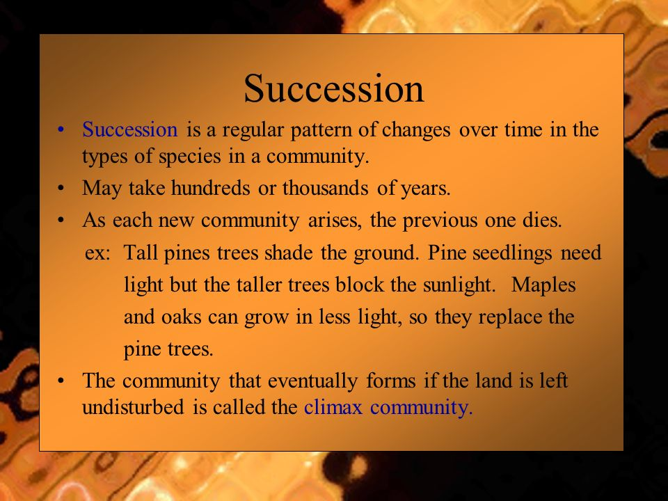 Succession is a regular pattern of changes over time in the types of species in a community. May take hundreds or thousands of years. As each new comm