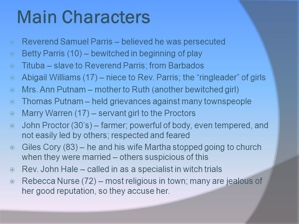 Main Characters Reverend Samuel Parris – believed he was persecuted Betty Parris (10) – bewitched in beginning of play Tituba – slave to Reverend Parris; from Barbados Abigail Williams (17) – niece to Rev.