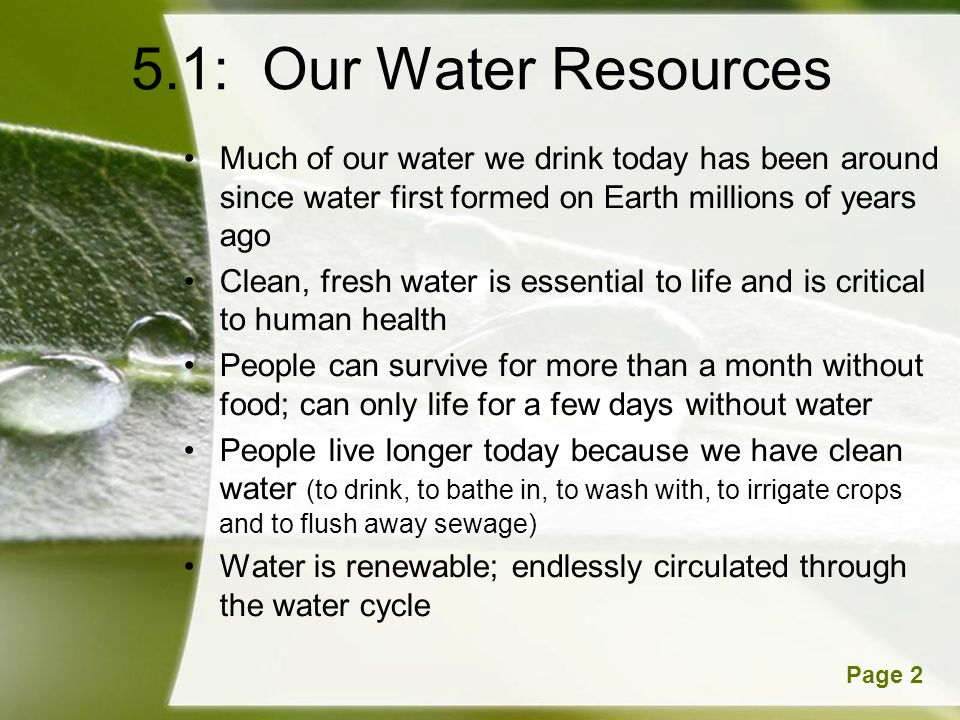 Powerpoint TemplatesPage 2 5.1: Our Water Resources Much of our water we drink today has been around since water first formed on Earth millions of years ago Clean, fresh water is essential to life and is critical to human health People can survive for more than a month without food; can only life for a few days without water People live longer today because we have clean water (to drink, to bathe in, to wash with, to irrigate crops and to flush away sewage) Water is renewable; endlessly circulated through the water cycle