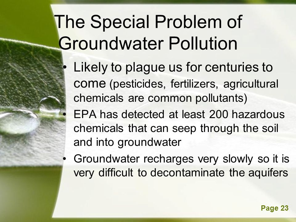 Powerpoint TemplatesPage 23 The Special Problem of Groundwater Pollution Likely to plague us for centuries to come (pesticides, fertilizers, agricultural chemicals are common pollutants) EPA has detected at least 200 hazardous chemicals that can seep through the soil and into groundwater Groundwater recharges very slowly so it is very difficult to decontaminate the aquifers