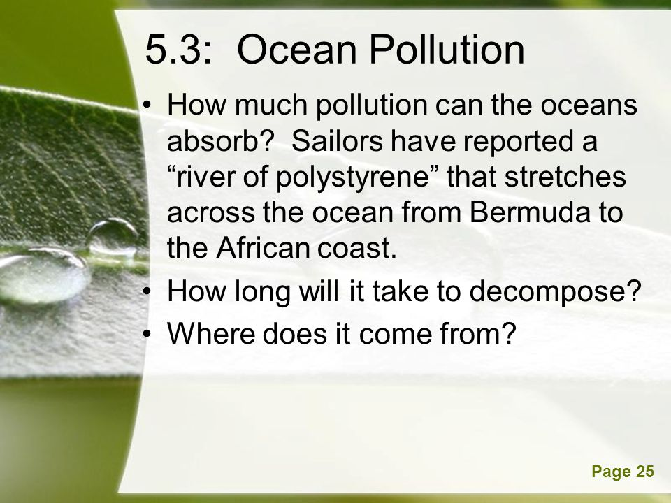 Powerpoint TemplatesPage 25 5.3: Ocean Pollution How much pollution can the oceans absorb? Sailors have reported a river of polystyrene that stretches