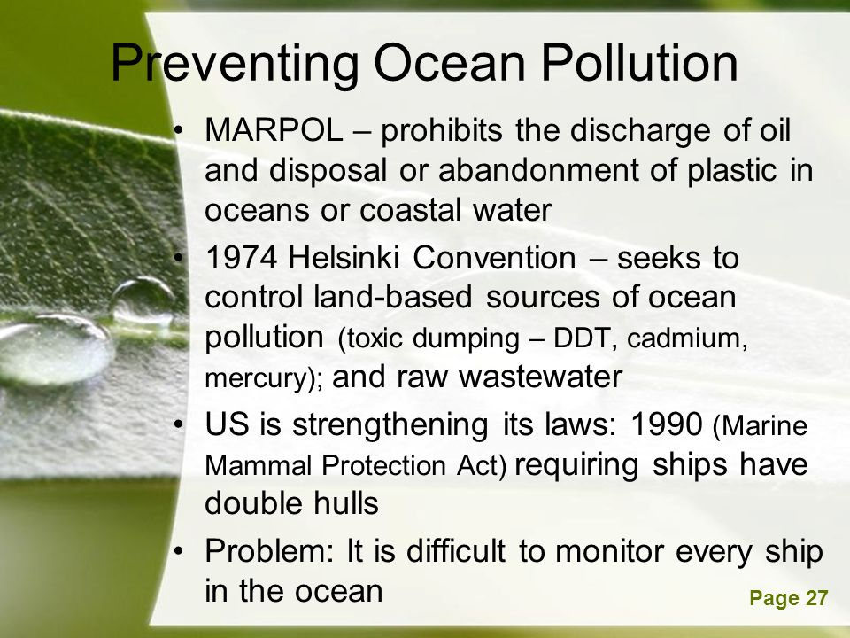 Powerpoint TemplatesPage 27 Preventing Ocean Pollution MARPOL – prohibits the discharge of oil and disposal or abandonment of plastic in oceans or coastal water 1974 Helsinki Convention – seeks to control land-based sources of ocean pollution (toxic dumping – DDT, cadmium, mercury); and raw wastewater US is strengthening its laws: 1990 (Marine Mammal Protection Act) requiring ships have double hulls Problem: It is difficult to monitor every ship in the ocean