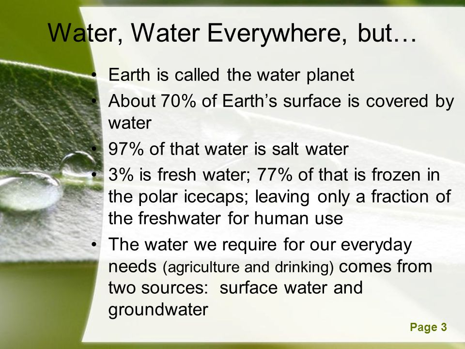 Powerpoint TemplatesPage 3 Water, Water Everywhere, but… Earth is called the water planet About 70% of Earths surface is covered by water 97% of that water is salt water 3% is fresh water; 77% of that is frozen in the polar icecaps; leaving only a fraction of the freshwater for human use The water we require for our everyday needs (agriculture and drinking) comes from two sources: surface water and groundwater