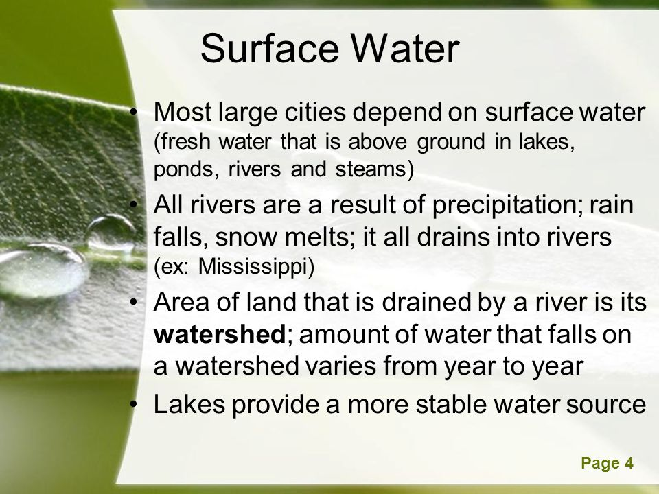Powerpoint TemplatesPage 4 Surface Water Most large cities depend on surface water (fresh water that is above ground in lakes, ponds, rivers and steams) All rivers are a result of precipitation; rain falls, snow melts; it all drains into rivers (ex: Mississippi) Area of land that is drained by a river is its watershed; amount of water that falls on a watershed varies from year to year Lakes provide a more stable water source