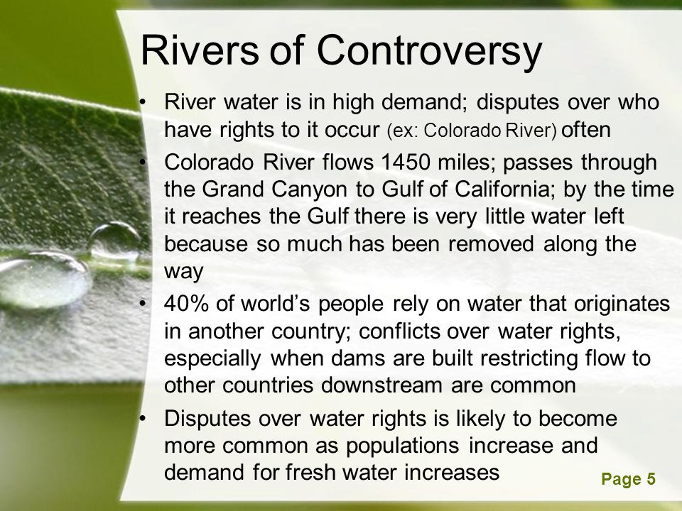 Powerpoint TemplatesPage 5 Rivers of Controversy River water is in high demand; disputes over who have rights to it occur (ex: Colorado River) often Colorado River flows 1450 miles; passes through the Grand Canyon to Gulf of California; by the time it reaches the Gulf there is very little water left because so much has been removed along the way 40% of worlds people rely on water that originates in another country; conflicts over water rights, especially when dams are built restricting flow to other countries downstream are common Disputes over water rights is likely to become more common as populations increase and demand for fresh water increases