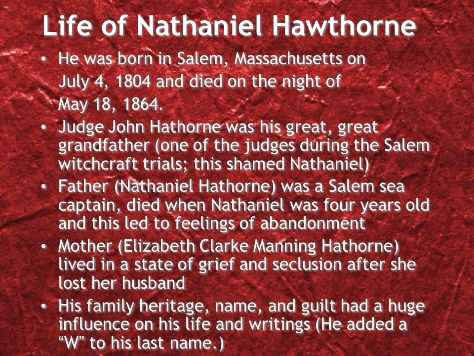 Life of Nathaniel Hawthorne He was born in Salem, Massachusetts on July 4, 1804 and died on the night of May 18, 1864.