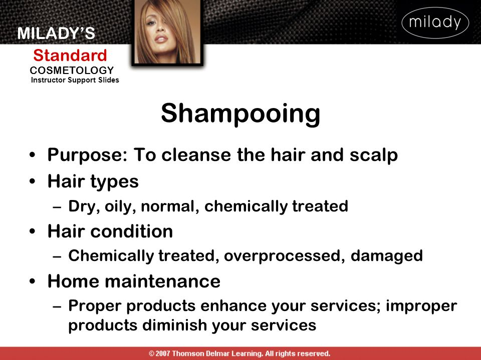 MILADYS Standard Instructor Support Slides COSMETOLOGY Shampooing Purpose: To cleanse the hair and scalp Hair types –Dry, oily, normal, chemically tre