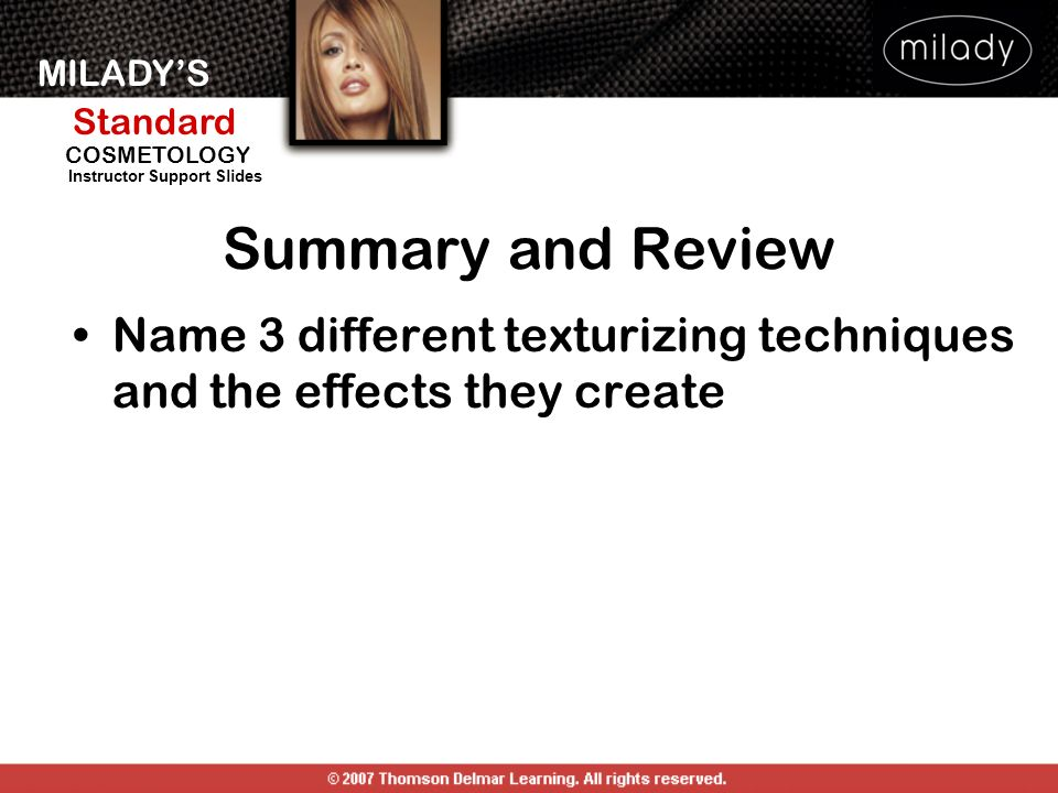 MILADYS Standard Instructor Support Slides COSMETOLOGY Name 3 different texturizing techniques and the effects they create Summary and Review
