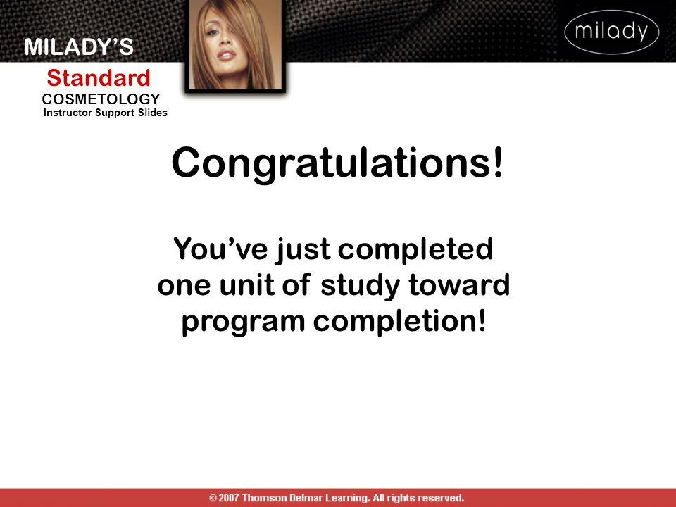 MILADYS Standard Instructor Support Slides COSMETOLOGY Congratulations! Youve just completed one unit of study toward program completion!