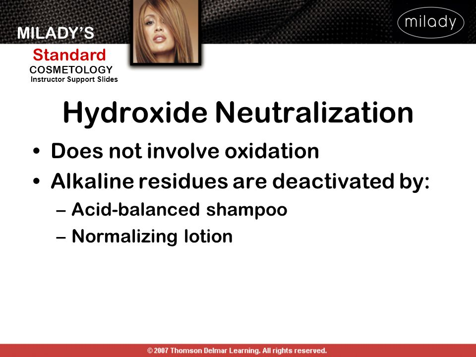 MILADYS Standard Instructor Support Slides COSMETOLOGY Hydroxide Neutralization Does not involve oxidation Alkaline residues are deactivated by: –Acid