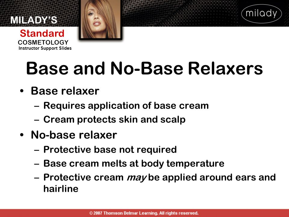MILADYS Standard Instructor Support Slides COSMETOLOGY Base and No-Base Relaxers Base relaxer –Requires application of base cream –Cream protects skin