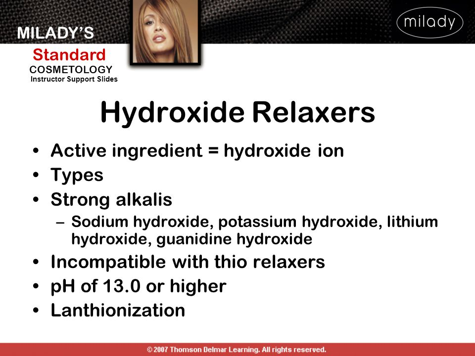 MILADYS Standard Instructor Support Slides COSMETOLOGY Hydroxide Relaxers Active ingredient = hydroxide ion Types Strong alkalis –Sodium hydroxide, po