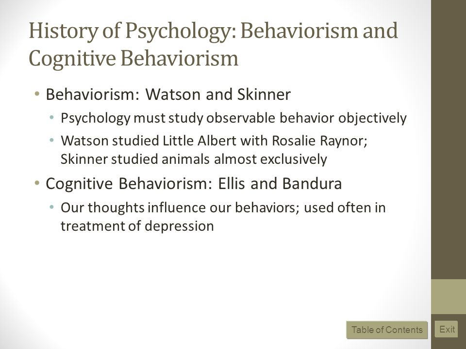 History of Psychology: Behaviorism and Cognitive Behaviorism Behaviorism: Watson and Skinner Psychology must study observable behavior objectively Watson studied Little Albert with Rosalie Raynor; Skinner studied animals almost exclusively Cognitive Behaviorism: Ellis and Bandura Our thoughts influence our behaviors; used often in treatment of depression Table of Contents Exit