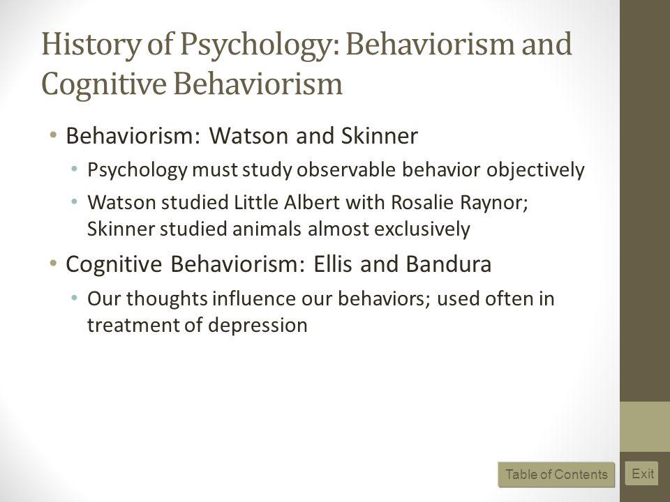 History of Psychology: Behaviorism and Cognitive Behaviorism Behaviorism: Watson and Skinner Psychology must study observable behavior objectively Wat