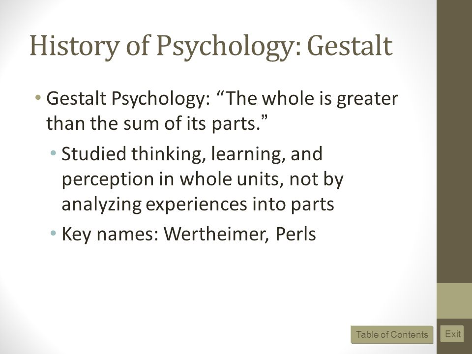 History of Psychology: Gestalt Gestalt Psychology: The whole is greater than the sum of its parts. Studied thinking, learning, and perception in whole