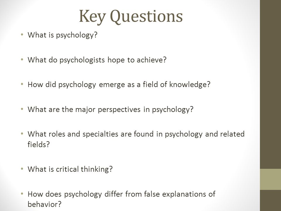 Key Questions What is psychology? What do psychologists hope to achieve? How did psychology emerge as a field of knowledge? What are the major perspec