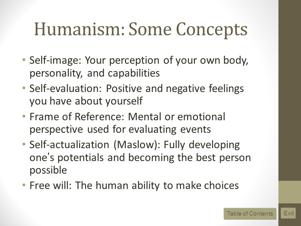 Humanism: Some Concepts Self-image: Your perception of your own body, personality, and capabilities Self-evaluation: Positive and negative feelings you have about yourself Frame of Reference: Mental or emotional perspective used for evaluating events Self-actualization (Maslow): Fully developing one s potentials and becoming the best person possible Free will: The human ability to make choices Table of Contents Exit