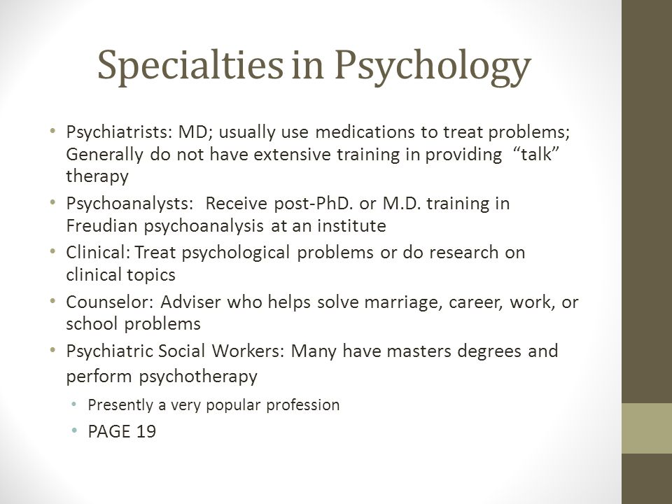 Specialties in Psychology Psychiatrists: MD; usually use medications to treat problems; Generally do not have extensive training in providing talk therapy Psychoanalysts: Receive post-PhD.