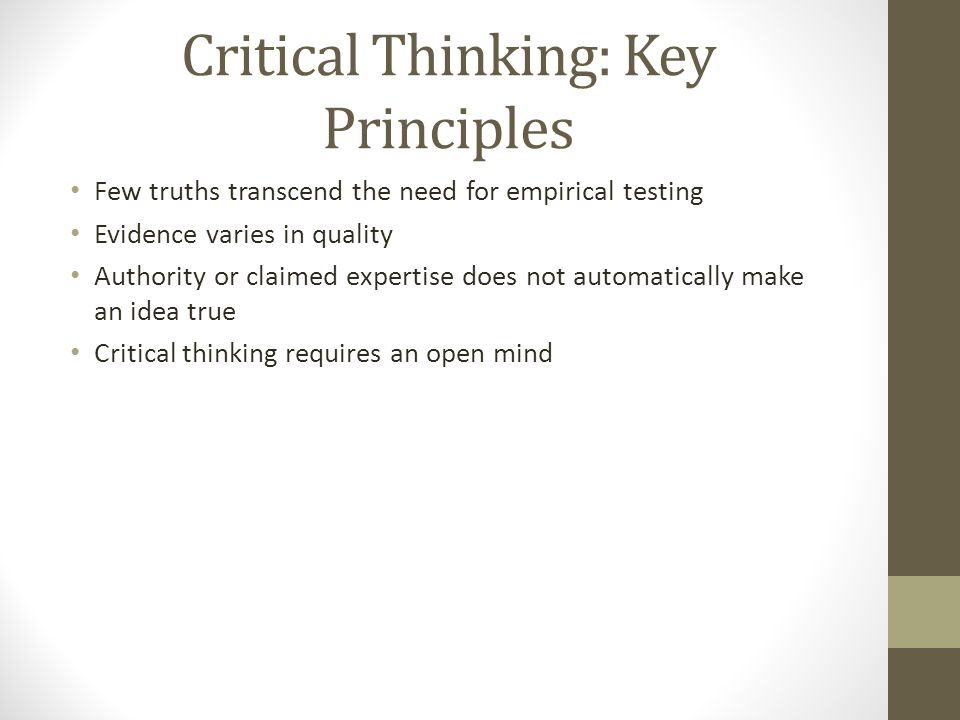 Critical Thinking: Key Principles Few truths transcend the need for empirical testing Evidence varies in quality Authority or claimed expertise does not automatically make an idea true Critical thinking requires an open mind