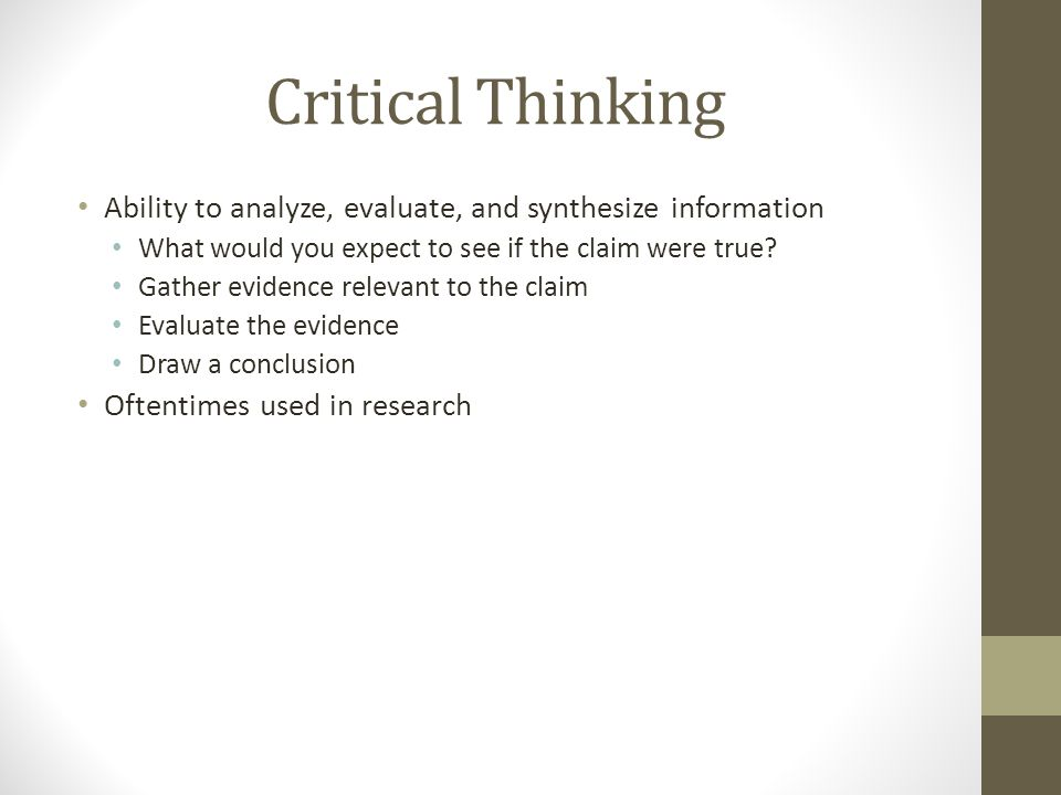 Critical Thinking Ability to analyze, evaluate, and synthesize information What would you expect to see if the claim were true.
