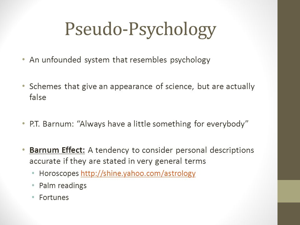 Pseudo-Psychology An unfounded system that resembles psychology Schemes that give an appearance of science, but are actually false P.T.