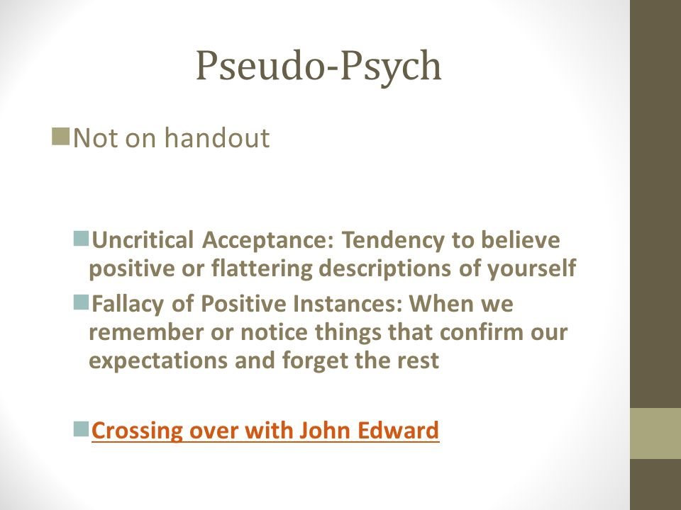 Pseudo-Psych Not on handout Uncritical Acceptance: Tendency to believe positive or flattering descriptions of yourself Fallacy of Positive Instances: When we remember or notice things that confirm our expectations and forget the rest Crossing over with John Edward