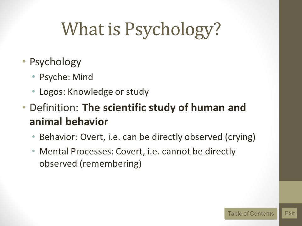 What is Psychology? Psychology Psyche: Mind Logos: Knowledge or study Definition: The scientific study of human and animal behavior Behavior: Overt, i