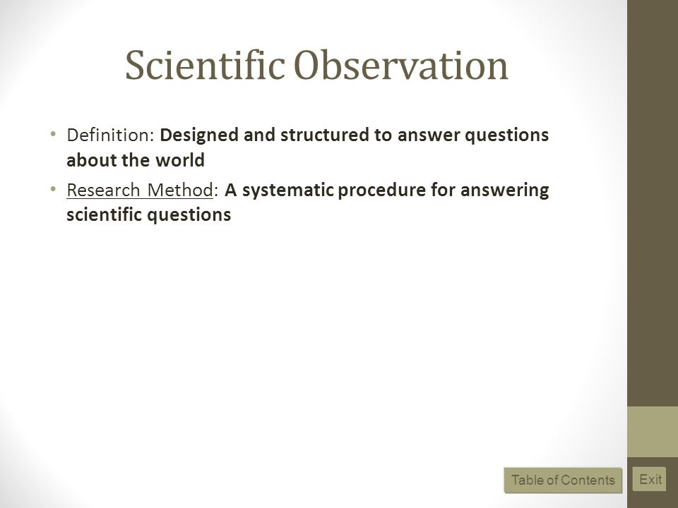 Scientific Observation Definition: Designed and structured to answer questions about the world Research Method: A systematic procedure for answering s