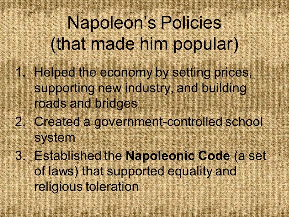 Napoleons Policies (that made him popular) 1.Helped the economy by setting prices, supporting new industry, and building roads and bridges 2.Created a