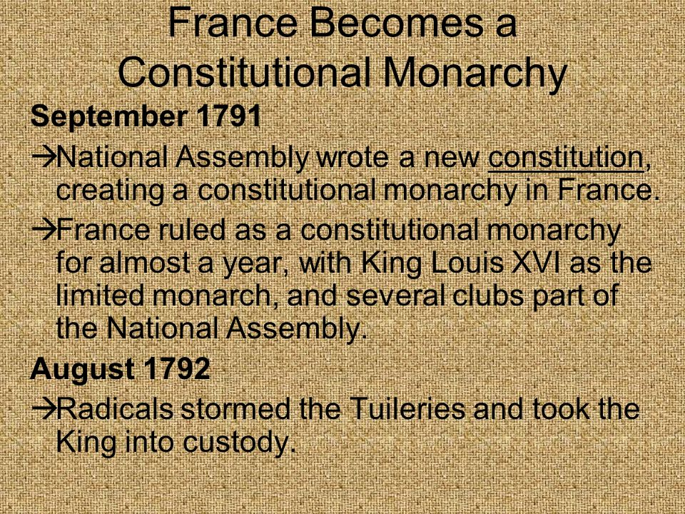 France Becomes a Constitutional Monarchy September 1791 National Assembly wrote a new constitution, creating a constitutional monarchy in France. Fran