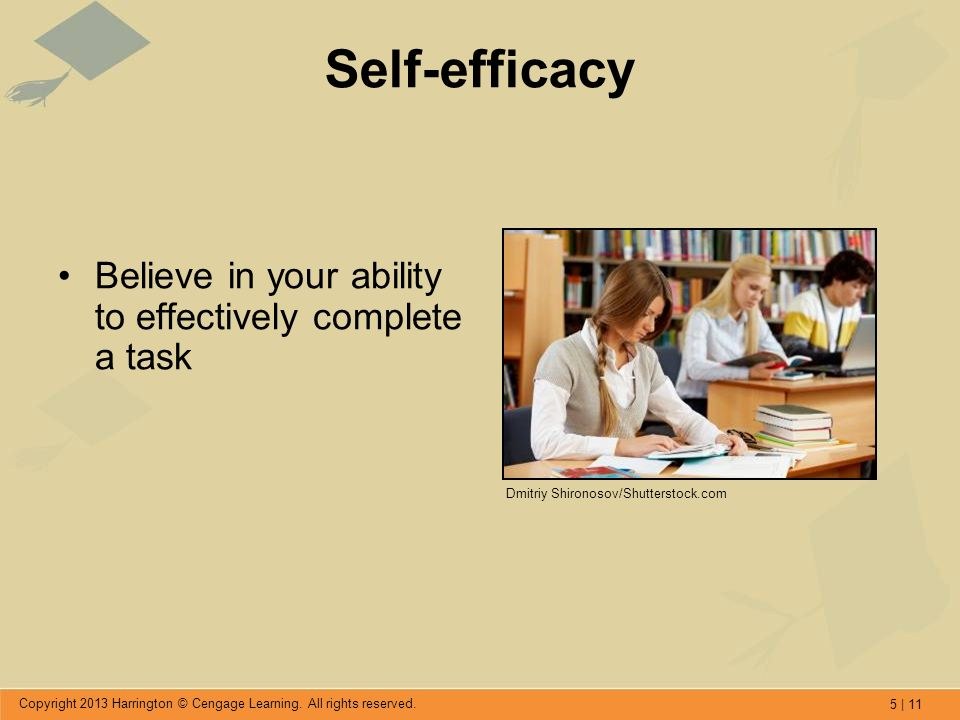 5 | 11 Copyright 2013 Harrington © Cengage Learning. All rights reserved. Self-efficacy Believe in your ability to effectively complete a task Dmitriy