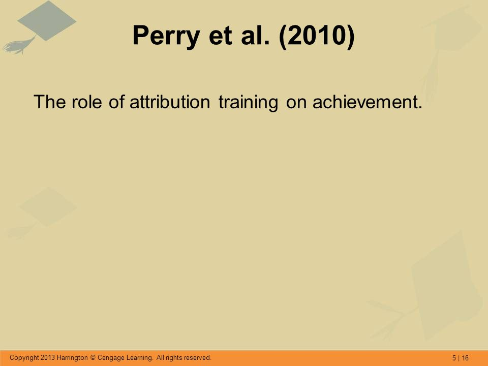 5 | 16 Copyright 2013 Harrington © Cengage Learning. All rights reserved. Perry et al. (2010) The role of attribution training on achievement.