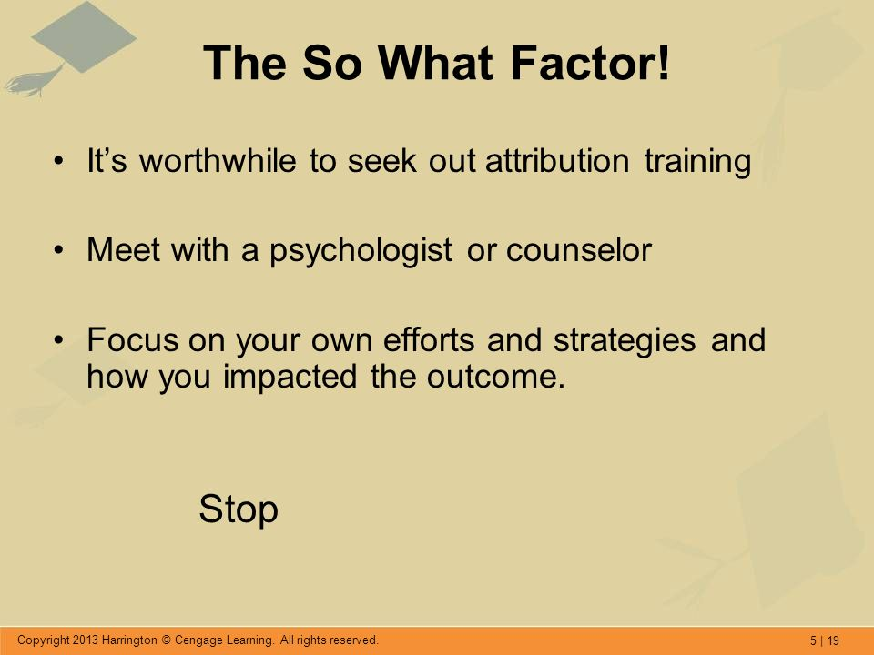 5 | 19 Copyright 2013 Harrington © Cengage Learning. All rights reserved. The So What Factor! Its worthwhile to seek out attribution training Meet wit
