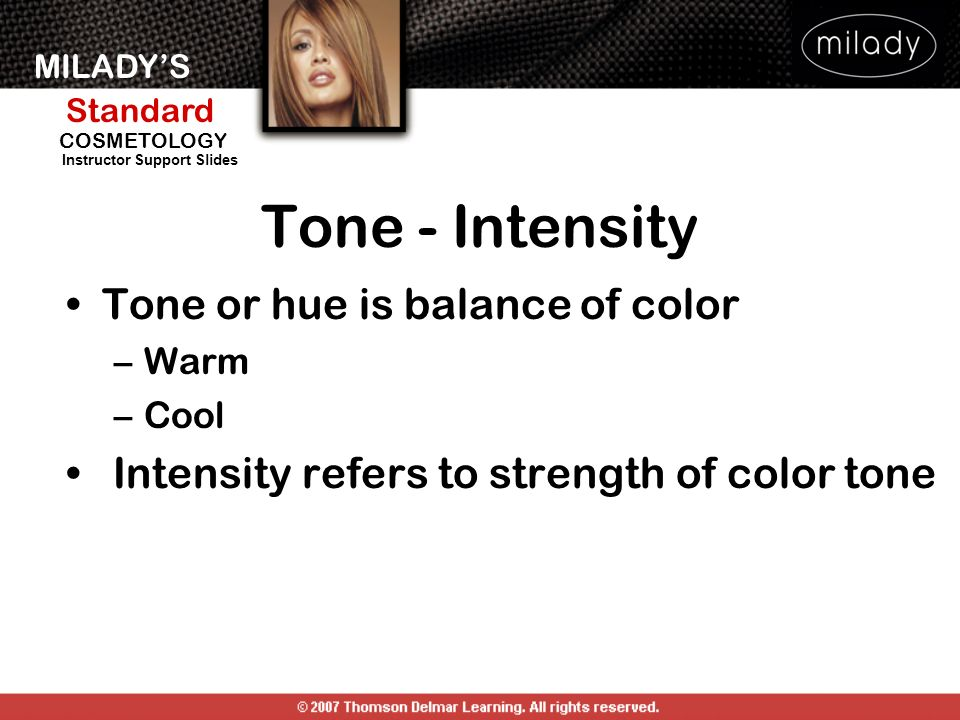 MILADYS Standard Instructor Support Slides COSMETOLOGY Tone - Intensity Tone or hue is balance of color –Warm –Cool Intensity refers to strength of co