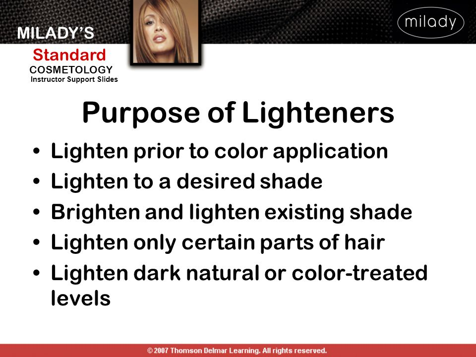 MILADYS Standard Instructor Support Slides COSMETOLOGY Purpose of Lighteners Lighten prior to color application Lighten to a desired shade Brighten an