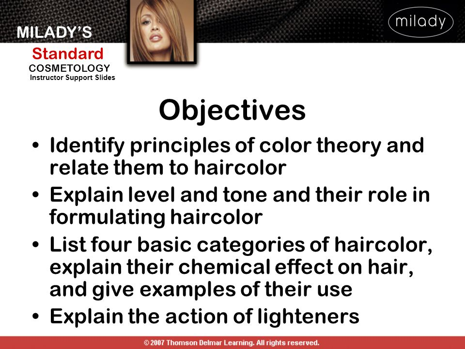 MILADYS Standard Instructor Support Slides COSMETOLOGY Objectives Identify principles of color theory and relate them to haircolor Explain level and t