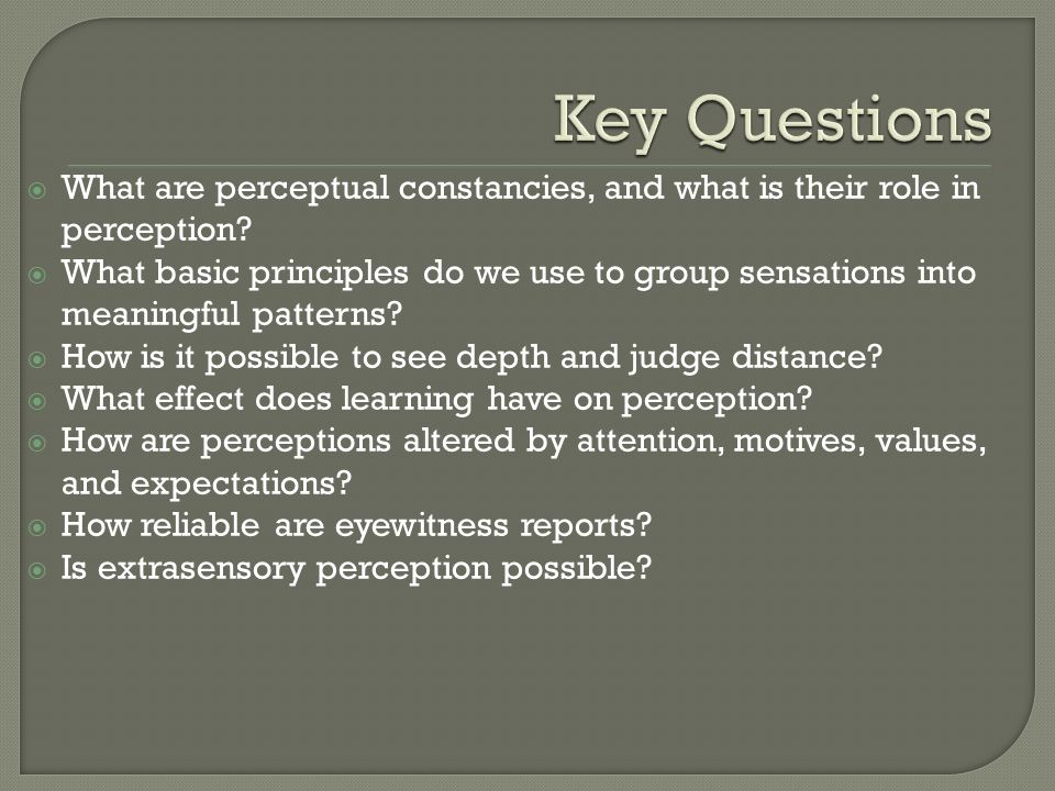 What are perceptual constancies, and what is their role in perception? What basic principles do we use to group sensations into meaningful patterns? H