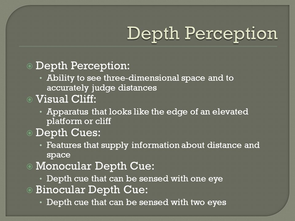 Depth Perception: Ability to see three-dimensional space and to accurately judge distances Visual Cliff: Apparatus that looks like the edge of an elev