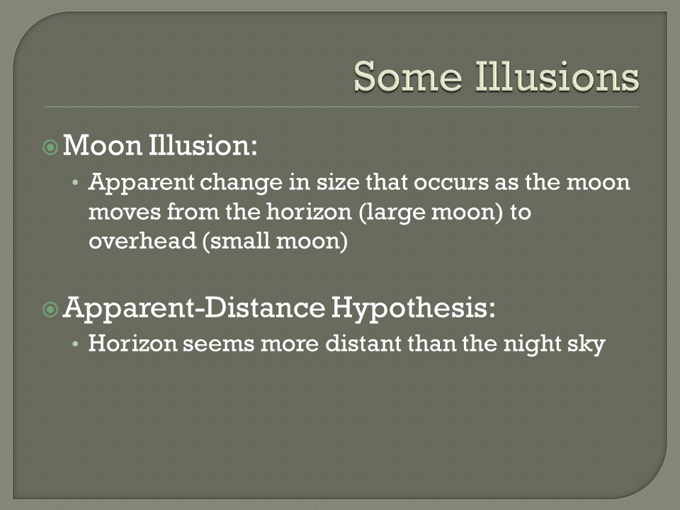Moon Illusion: Apparent change in size that occurs as the moon moves from the horizon (large moon) to overhead (small moon) Apparent-Distance Hypothes
