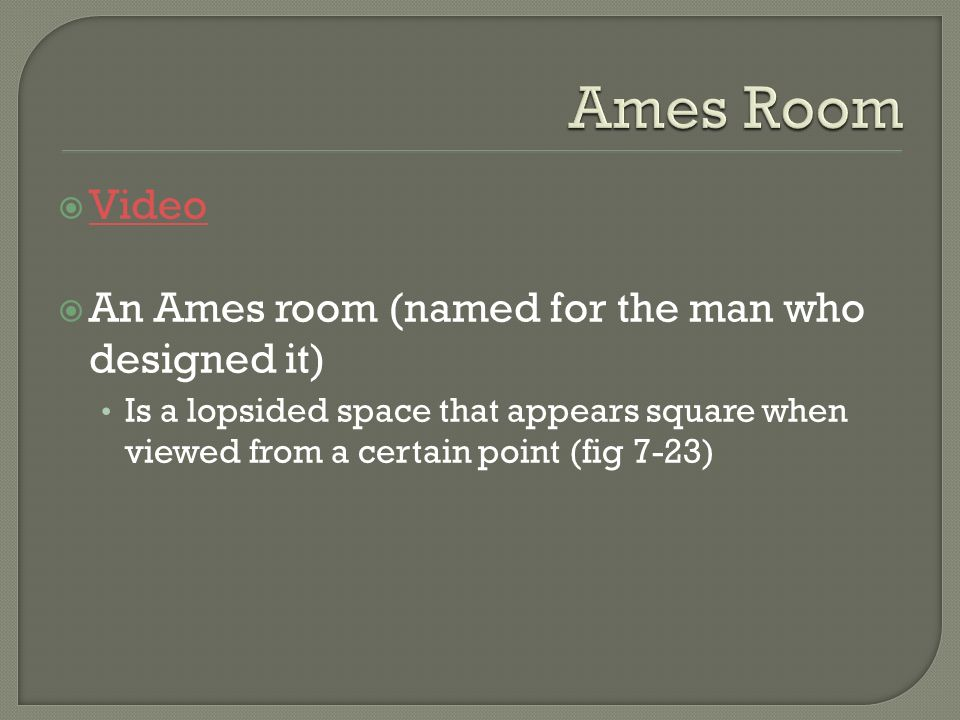 Video An Ames room (named for the man who designed it) Is a lopsided space that appears square when viewed from a certain point (fig 7-23)