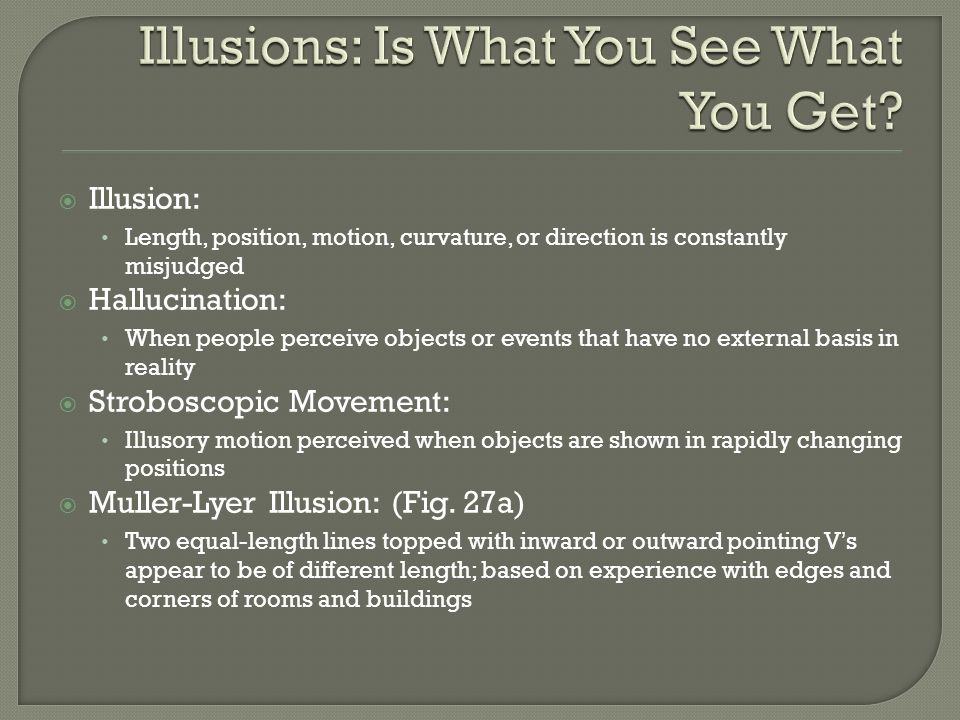 Illusion: Length, position, motion, curvature, or direction is constantly misjudged Hallucination: When people perceive objects or events that have no