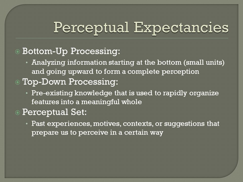 Bottom-Up Processing: Analyzing information starting at the bottom (small units) and going upward to form a complete perception Top-Down Processing: P