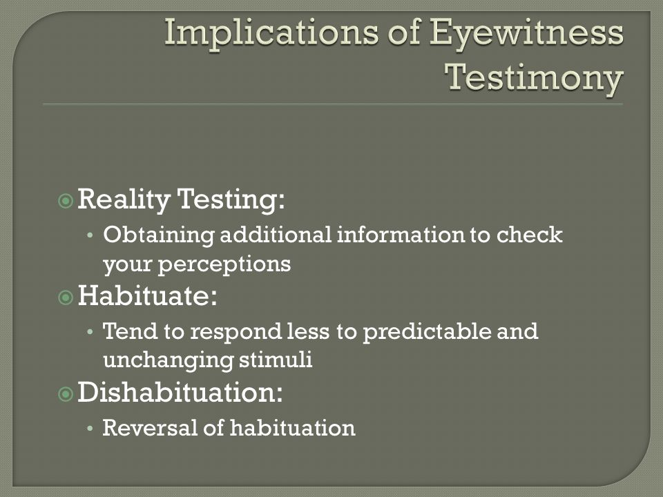 Reality Testing: Obtaining additional information to check your perceptions Habituate: Tend to respond less to predictable and unchanging stimuli Dish