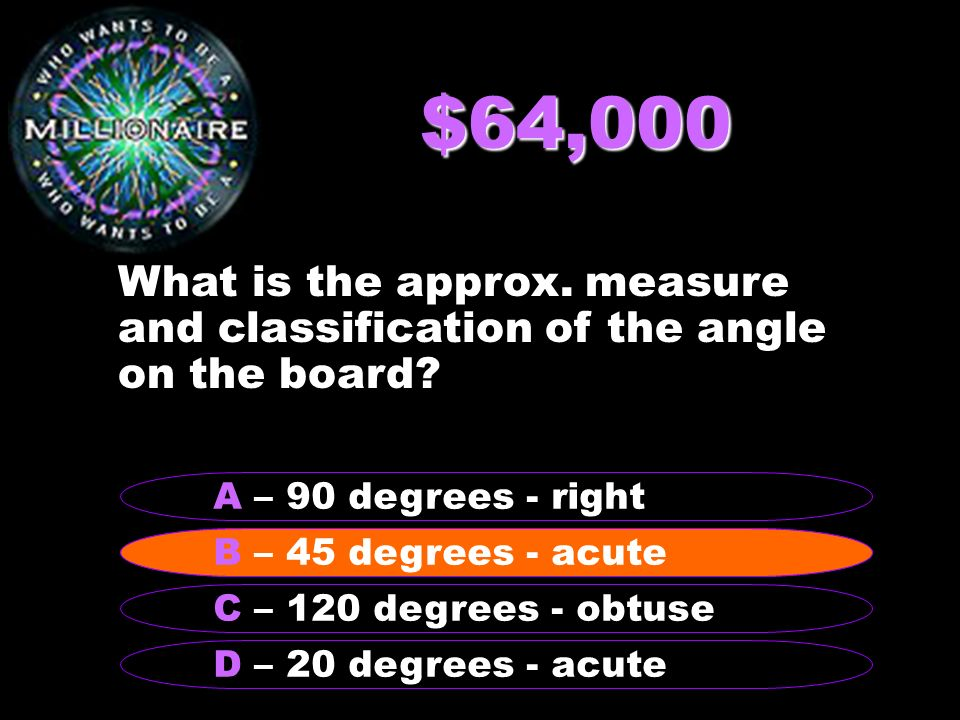 $64,000 What is the approx. measure and classification of the angle on the board.