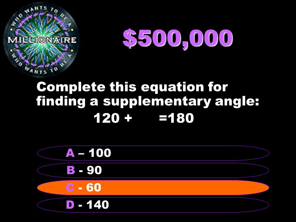 $500,000 Complete this equation for finding a supplementary angle: =180 B - 90 A – 100 C - 60 D C - 60
