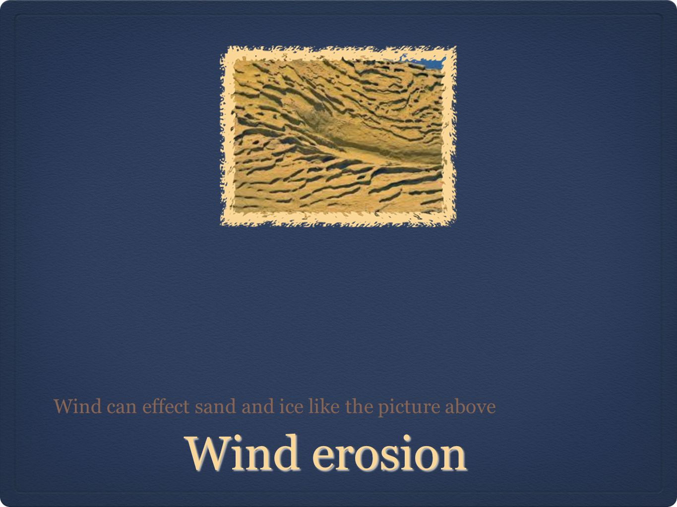 Wind erosion Wind can effect sand and ice like the picture above