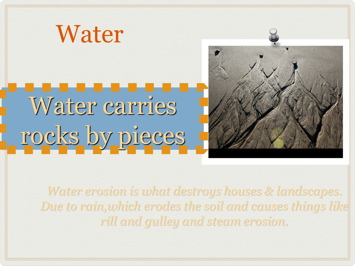 Water Water carries rocks by pieces Water erosion is what destroys houses & landscapes.
