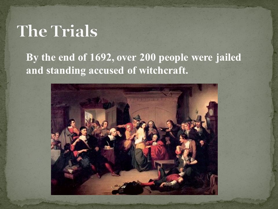 By the end of 1692, over 200 people were jailed and standing accused of witchcraft.